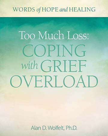 Dr. Wolfelt's book: Too Much Loss