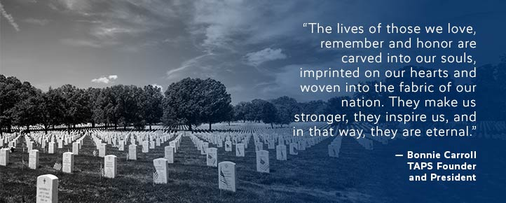 The lives of those we love, remember and honor are careved into our souls, imprinted on our hearts and woven into the fabric of our nation. They make us stronger, they inspire us, and in the way, they are eternal - quote Bonnie Carroll